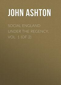 John Ashton -Social England under the Regency, Vol. 1 (of 2)