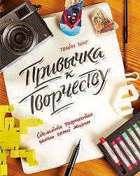 Твайла Тарп -Привычка к творчеству. Сделайте творчество частью своей жизни