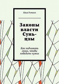 Илья Ручкин -Законы власти Сунь-цзы. Как подчинить своих, чтобы победить чужих
