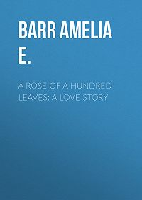 Amelia Barr -A Rose of a Hundred Leaves: A Love Story