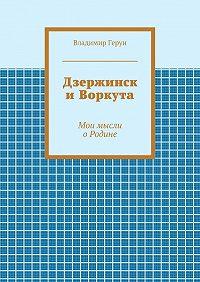 Владимир Герун - Дзержинск иВоркута. Мои мысли оРодине