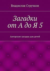 Владислав Стручков - Загадки отАдоЯ5