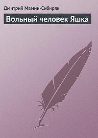Дмитрий Мамин-Сибиряк -Вольный человек Яшка