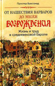 Проспер Буассонад - От нашествия варваров до эпохи Возрождения. Жизнь и труд в средневековой Европе