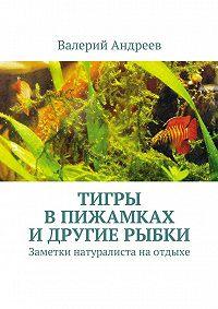 Валерий Андреев - Тигры впижамках идругие рыбки