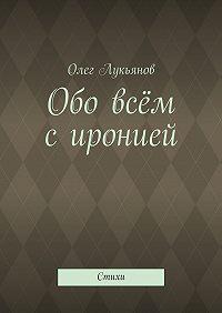 Олег Лукьянов - Обо всём сиронией