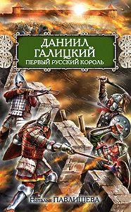 Наталья Павлищева -Даниил Галицкий. Первый русский король