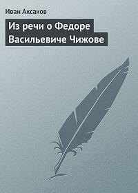 Иван Аксаков - Из речи о Федоре Васильевиче Чижове