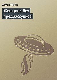 Антон Чехов - Женщина без предрассудков