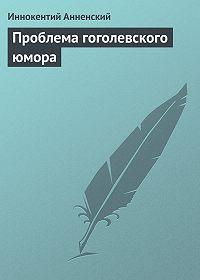 Иннокентий Анненский -Проблема гоголевского юмора