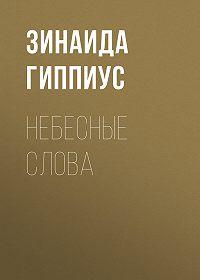 Зинаида Николаевна Гиппиус -Небесные слова
