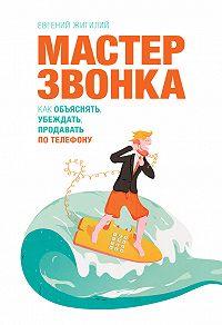 Евгений Жигилий -Мастер звонка. Как объяснять, убеждать, продавать по телефону