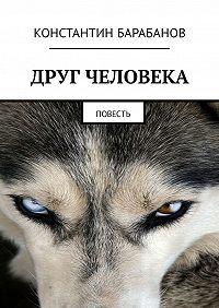 Константин Барабанов -Друг человека. Повесть