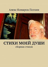 Алекс Комаров Поэзии -Стихи моейдуши. Сборник стихов