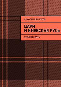Николай Шершуков - Цари иКиевскаяРусь. Стихи ипроза