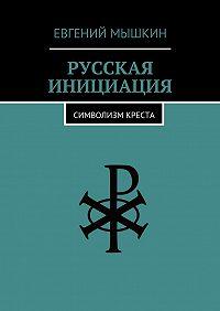 Евгений Мышкин -Русская инициация. Символизм креста