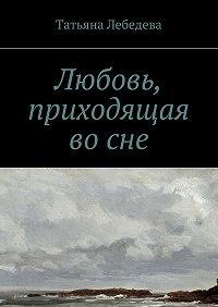 Татьяна Лебедева - Любовь, приходящая восне
