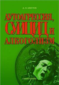 Дмитрий Шустов - Аутоагрессия, суицид и алкоголизм