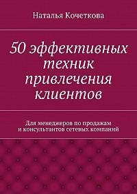 Наталья Кочеткова -50эффективных техник привлечения клиентов