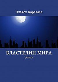 Платон Каратаев -Властелинмира. Роман