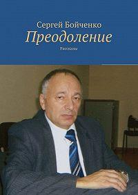 Сергей Бойченко -Преодоление. Рассказы