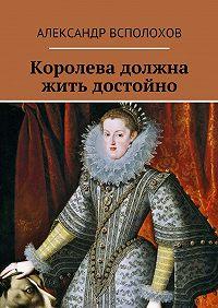 Александр Всполохов - Королева должна жить достойно