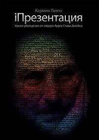 Кармин Галло -iПрезентация. Уроки убеждения от основателя Apple Стива Джобса