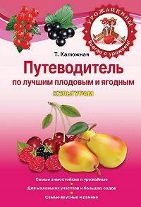 Татьяна Калюжная -Путеводитель по лучшим плодовым и ягодным культурам