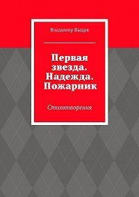 Владимир Выдря -Первая звезда. Надежда. Пожарник. Стихотворения