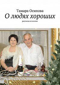 Тамара Осипова -О людях хороших. Рассказы изжизни