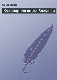 Ольга Вакса - Кулинарная книга Золушки