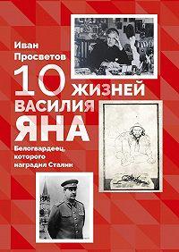 Иван Просветов -10 жизней Василия Яна. Белогвардеец, которого наградил Сталин