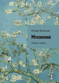 Игорь Филатов -Мгновения. Сборник новелл