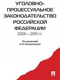 Коллектив авторов - Уголовно-процессуальное законодательство РФ 2001-2011