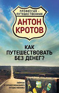 Антон Кротов -Как путешествовать без денег? Лайфхак от профессионального путешественника