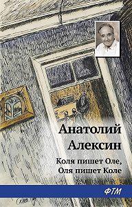 Анатолий Георгиевич Алексин -Коля пишет Оле, Оля пишет Коле