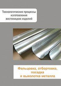 Илья Мельников - Жестяницкие работы. Фальцовка, отбортовка, посадка и выколотка металла