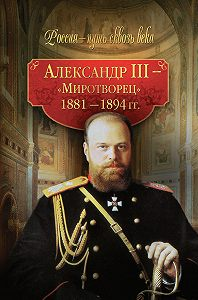 Коллектив Авторов, Светлана Балашова - Александр III – Миротворец. 1881-1894 гг.