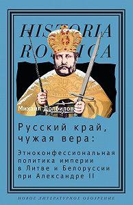 Михаил Долбилов -Русский край, чужая вера. Этноконфессиональная политика империи в Литве и Белоруссии при Александре II