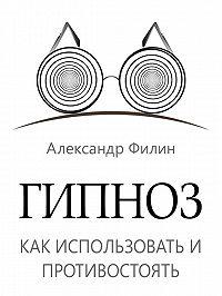 Александр Филин - Гипноз. Как использовать и противостоять