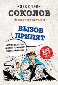 Ярослав Андреевич Соколов -Вызов принят. Невероятные истории спасения, рассказанные российскими врачами