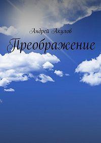 Андрей Акулов -Преображение