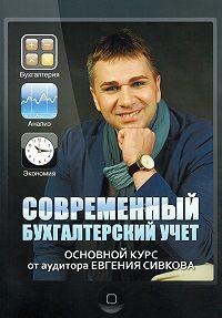 Евгений Сивков -Современный бухгалтерский учет. Основной курс от аудитора Евгения Сивкова