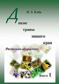 Н. Клёк -Дикие травы нашего края. Книга 1. Растения-аборигены