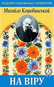 Михайло Коцюбинський -На віру