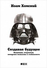 Ноам Хомский -Создавая будущее: Оккупации, вторжения, имперское мышление и стабильность