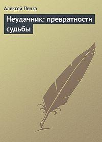 Алексей Пенза -Неудачник: превратности судьбы