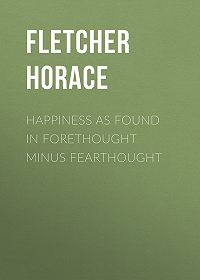Horace Fletcher -Happiness as Found in Forethought Minus Fearthought