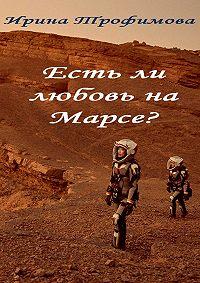 Ирина Трофимова -Есть ли любовь на Марсе?