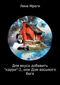 Лина Мраги -Для вкуса добавить «карри»-2, или Дом восьмого бога
